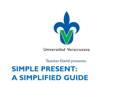 SIMPLE PRESENT: A SIMPLIFIED GUIDE Teacher David presents: