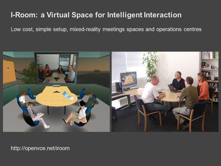 I-Room: a Virtual Space for Intelligent Interaction Low cost, simple setup, mixed-reality meetings spaces and operations centres