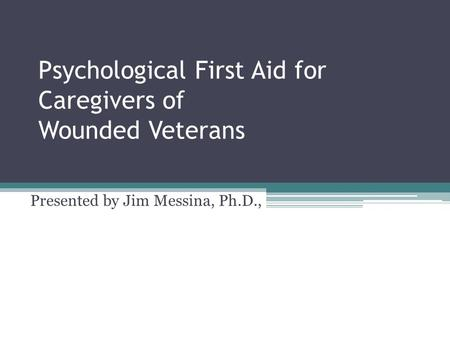 Psychological First Aid for Caregivers of Wounded Veterans Presented by Jim Messina, Ph.D.,