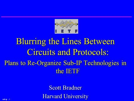Sub-ip - 1 Blurring the Lines Between Circuits and Protocols: Plans to Re-Organize Sub-IP Technologies in the IETF Scott Bradner Harvard University.