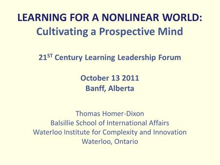 LEARNING FOR A NONLINEAR WORLD: Cultivating a Prospective Mind 21 ST Century Learning Leadership Forum October 13 2011 Banff, Alberta Thomas Homer-Dixon.
