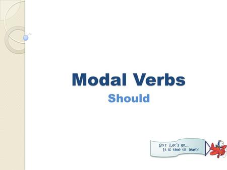 Modal Verbs Should So ? Let´s go… It is time to learn!