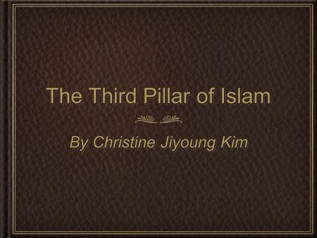 The Third Pillar of Islam By Christine Jiyoung Kim.
