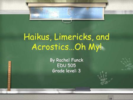 Haikus, Limericks, and Acrostics…Oh My! By Rachel Funck EDU 505 Grade level: 3 By Rachel Funck EDU 505 Grade level: 3.