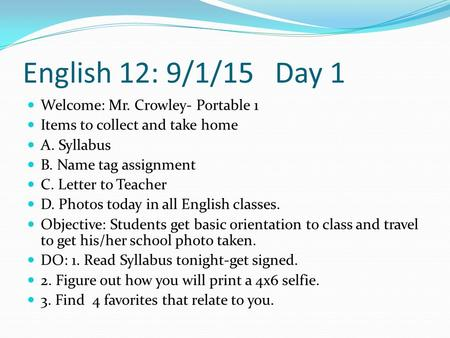 English 12: 9/1/15 Day 1 Welcome: Mr. Crowley- Portable 1 Items to collect and take home A. Syllabus B. Name tag assignment C. Letter to Teacher D. Photos.