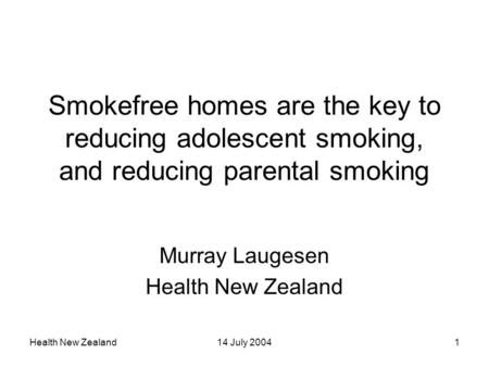 Health New Zealand14 July 20041 Smokefree homes are the key to reducing adolescent smoking, and reducing parental smoking Murray Laugesen Health New Zealand.