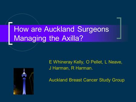 How are Auckland Surgeons Managing the Axilla? E Whineray Kelly, O Pellet, L Neave, J Harman, R Harman. Auckland Breast Cancer Study Group.