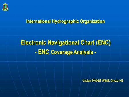 International Hydrographic Organization Electronic Navigational Chart (ENC) - ENC Coverage Analysis - Captain Robert Ward, Director IHB.