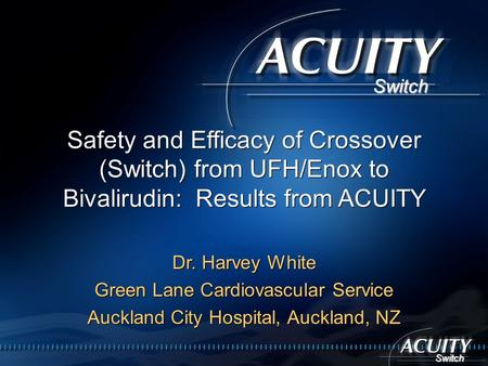 Switch Switch Safety and Efficacy of Crossover (Switch) from UFH/Enox to Bivalirudin: Results from ACUITY Dr. Harvey White Green Lane Cardiovascular Service.