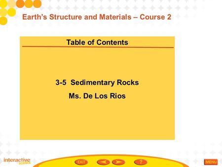 Table of Contents 3-5 Sedimentary Rocks Ms. De Los Rios Earth's Structure and Materials – Course 2.
