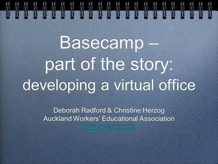 Basecamp – part of the story: developing a virtual office Deborah Radford & Christine Herzog Auckland Workers' Educational Association www.awea.org.nz.