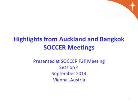 Highlights from Auckland and Bangkok SOCCER Meetings Presented at SOCCER F2F Meeting Session 4 September 2014 Vienna, Austria 1.