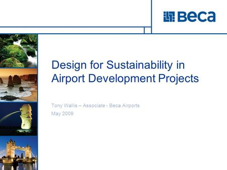 Design for Sustainability in Airport Development Projects Tony Wallis – Associate - Beca Airports May 2009.