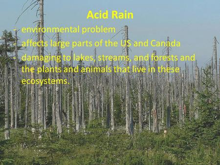 Acid Rain -environmental problem -affects large parts of the US and Canada -damaging to lakes, streams, and forests and the plants and animals that live.