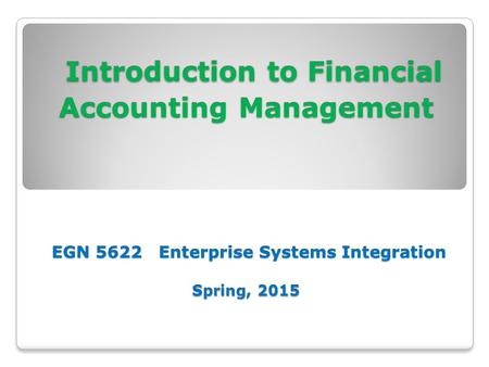 Introduction to Financial Accounting Management EGN 5622 Enterprise Systems Integration Spring, 2015 Introduction to Financial Accounting Management EGN.