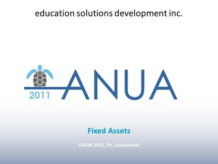 ANUA 2011, Ft. Lauderdale INTRO Fixed Assets ANUA 2011, Ft. Lauderdale education solutions development inc.