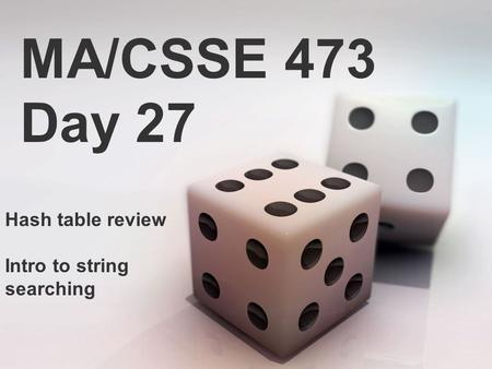 MA/CSSE 473 Day 27 Hash table review Intro to string searching.