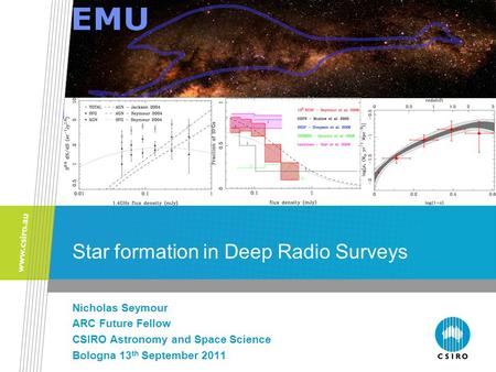 Star formation in Deep Radio Surveys Nicholas Seymour ARC Future Fellow CSIRO Astronomy and Space Science Bologna 13 th September 2011.