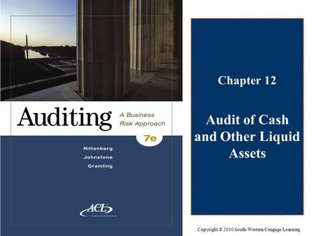 Chapter 12 Audit of Cash and Other Liquid Assets Copyright © 2010 South-Western/Cengage Learning.