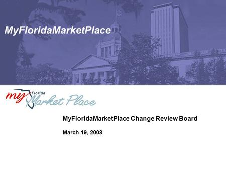 MyFloridaMarketPlace MyFloridaMarketPlace Change Review Board March 19, 2008.