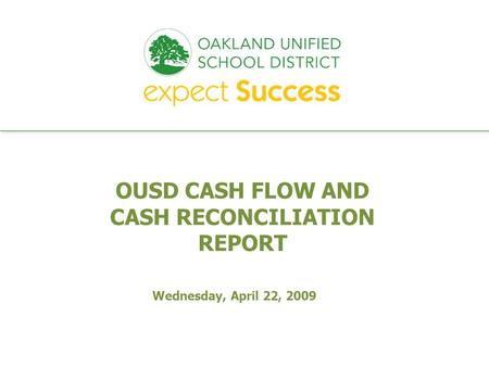 Every student. every classroom. every day. OUSD CASH FLOW AND CASH RECONCILIATION REPORT Wednesday, April 22, 2009.