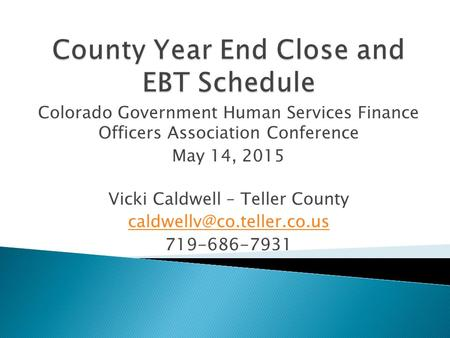 Colorado Government Human Services Finance Officers Association Conference May 14, 2015 Vicki Caldwell – Teller County 719-686-7931.