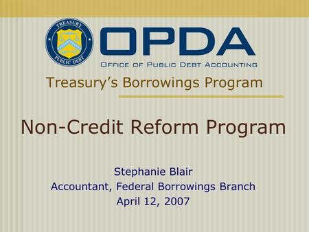 Treasury's Borrowings Program Non-Credit Reform Program Stephanie Blair Accountant, Federal Borrowings Branch April 12, 2007.