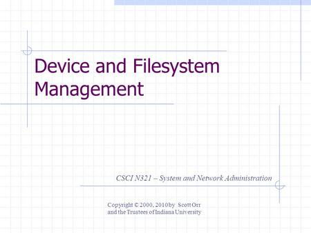 Device and Filesystem Management CSCI N321 – System and Network Administration Copyright © 2000, 2010 by Scott Orr and the Trustees of Indiana University.