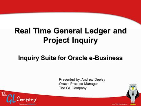 Real Time General Ledger and Project Inquiry Inquiry Suite for Oracle e-Business Presented by: Andrew Deeley Oracle Practice Manager The GL Company.
