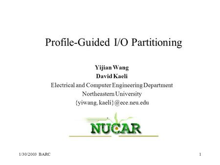 1/30/2003 BARC1 Profile-Guided I/O Partitioning Yijian Wang David Kaeli Electrical and Computer Engineering Department Northeastern University {yiwang,