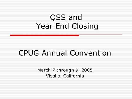 QSS and Year End Closing CPUG Annual Convention March 7 through 9, 2005 Visalia, California.