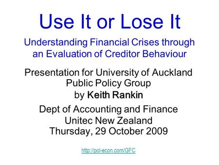 Use It or Lose It Understanding Financial Crises through an Evaluation of Creditor Behaviour Presentation for University of Auckland Public Policy Group.