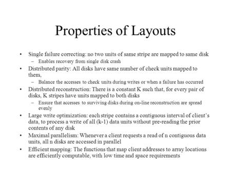 Properties of Layouts Single failure correcting: no two units of same stripe are mapped to same disk –Enables recovery from single disk crash Distributed.
