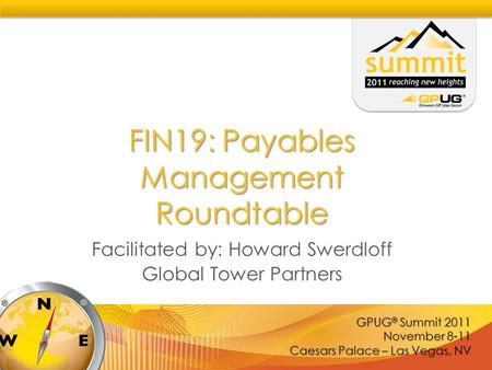GPUG ® Summit 2011 November 8-11 Caesars Palace – Las Vegas, NV FIN19: Payables Management Roundtable Facilitated by: Howard Swerdloff Global Tower Partners.