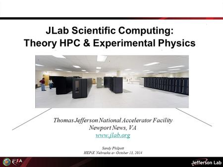 JLab Scientific Computing: Theory HPC & Experimental Physics Thomas Jefferson National Accelerator Facility Newport News, VA www.jlab.org Sandy Philpott.