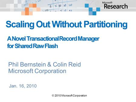 Scaling Out Without Partitioning Phil Bernstein & Colin Reid Microsoft Corporation A Novel Transactional Record Manager for Shared Raw Flash © 2010 Microsoft.