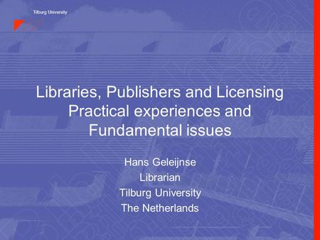 Tilburg University Libraries, Publishers and Licensing Practical experiences and Fundamental issues Hans Geleijnse Librarian Tilburg University The Netherlands.
