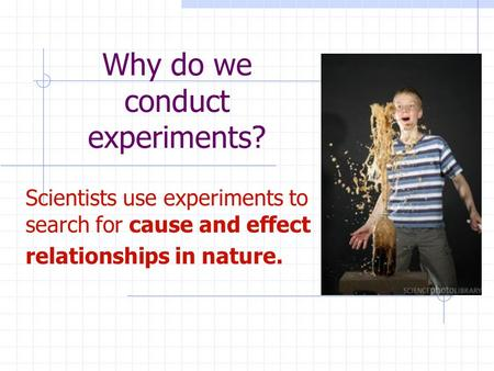 Why do we conduct experiments? Scientists use experiments to search for cause and effect relationships in nature.