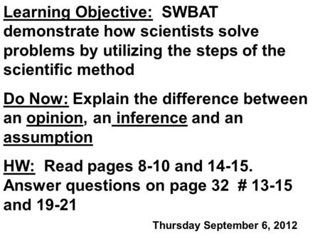 Learning Objective: SWBAT demonstrate how scientists solve problems by utilizing the steps of the scientific method Do Now: Explain the difference between.