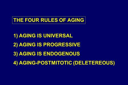 THE FOUR RULES OF AGING 1) AGING IS UNIVERSAL 2) AGING IS PROGRESSIVE 3) AGING IS ENDOGENOUS 4) AGING-POSTMITOTIC (DELETEREOUS)