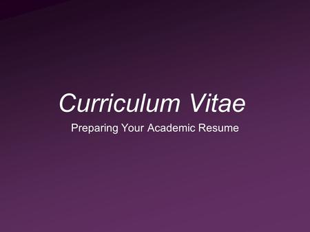 Curriculum Vitae Preparing Your Academic Resume. Curriculum Vitae A CV is your professional record It is often required for Employment Membership to professional.