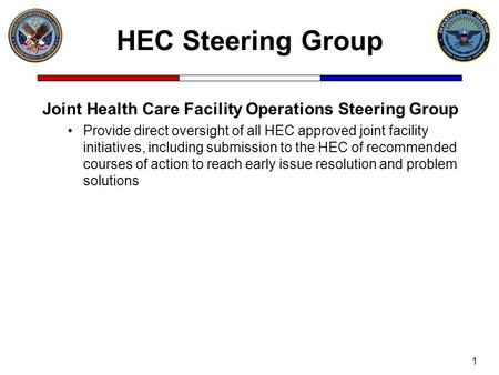 1 Joint Health Care Facility Operations Steering Group Provide direct oversight of all HEC approved joint facility initiatives, including submission to.