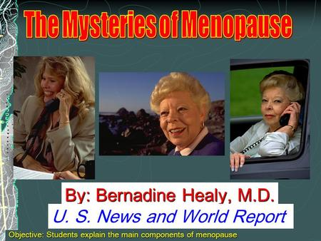 By: Bernadine Healy, M.D. U. S. News and World Report Objective: Students explain the main components of menopause.