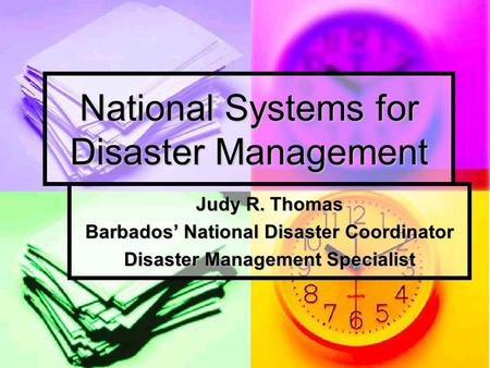 National Systems for Disaster Management Judy R. Thomas Barbados' National Disaster Coordinator Disaster Management Specialist.