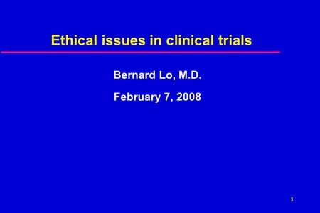 1 Ethical issues in clinical trials Bernard Lo, M.D. February 7, 2008.