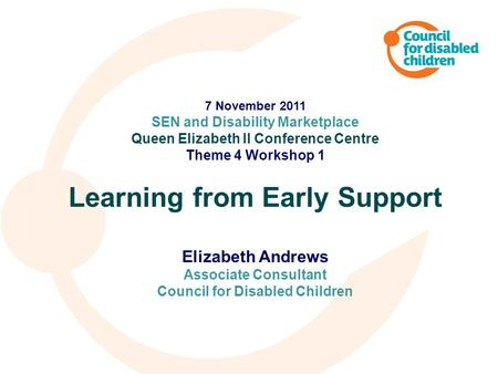 7 November 2011 SEN and Disability Marketplace Queen Elizabeth II Conference Centre Theme 4 Workshop 1 Learning from Early Support Elizabeth Andrews Associate.