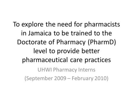 To explore the need for pharmacists in Jamaica to be trained to the Doctorate <strong>of</strong> Pharmacy (PharmD) level to provide better pharmaceutical care practices.