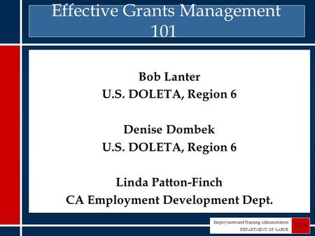 Employment and Training Administration DEPARTMENT OF LABOR ETA Effective Grants Management 101 Bob Lanter U.S. DOLETA, Region 6 Denise Dombek U.S. DOLETA,