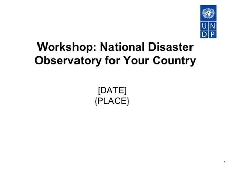 1 Workshop: National Disaster Observatory for Your Country [DATE] {PLACE}