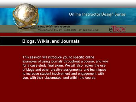 Blogs, Wikis, and Journals March 26, 2013 10 am - Collaborate - Dr. Tammy Esteves This session will introduce you to specific online examples of using.